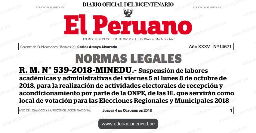 R. M. N° 539-2018-MINEDU - Suspensión de labores académicas y administrativas del viernes 5 al lunes 8 de octubre de 2018, para la realización de actividades electorales de recepción y acondicionamiento por parte de la ONPE, de las IE. que servirán como local de votación para las Elecciones Regionales y Municipales 2018 - www.minedu.gob.pe