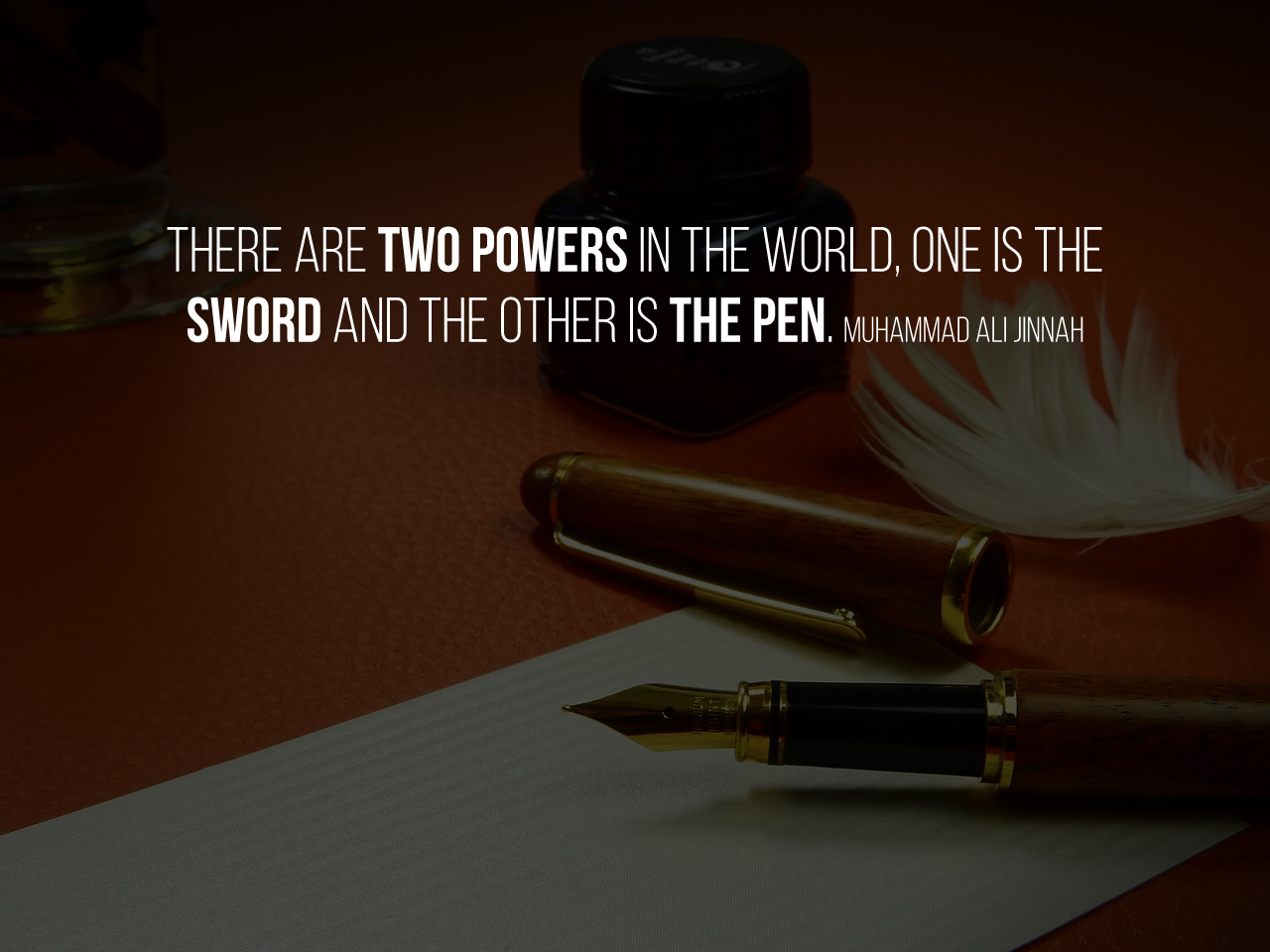 There are two powers in the world, one is the sword and the other is the pen. Muhammad Ali Jinnah