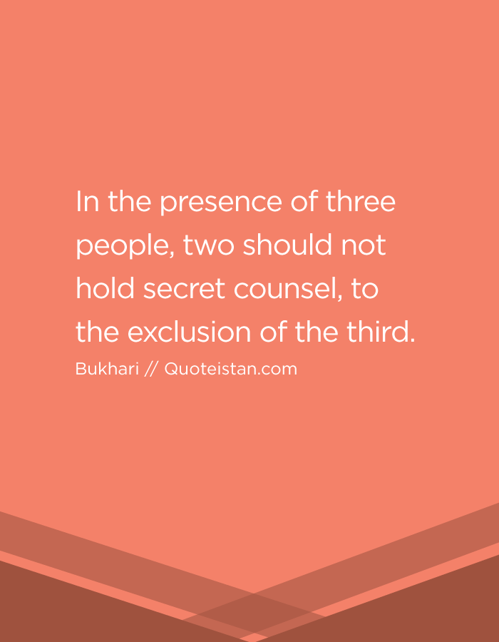 In the presence of three people, two should not hold secret counsel, to the exclusion of the third.
