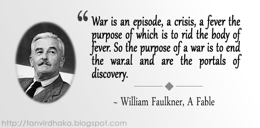 "War is an episode, a crisis, a fever the purpose of which is to rid the body of fever. So the purpose of a war is to end the war."" ~ William Faulkner, A Fable"