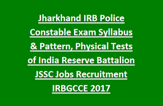 Jharkhand IRB Police Constable Vacancy Exam Syllabus and Pattern, Physical Tests of India Reserve Battalion JSSC Jobs Recruitment IRBGCCE 2017