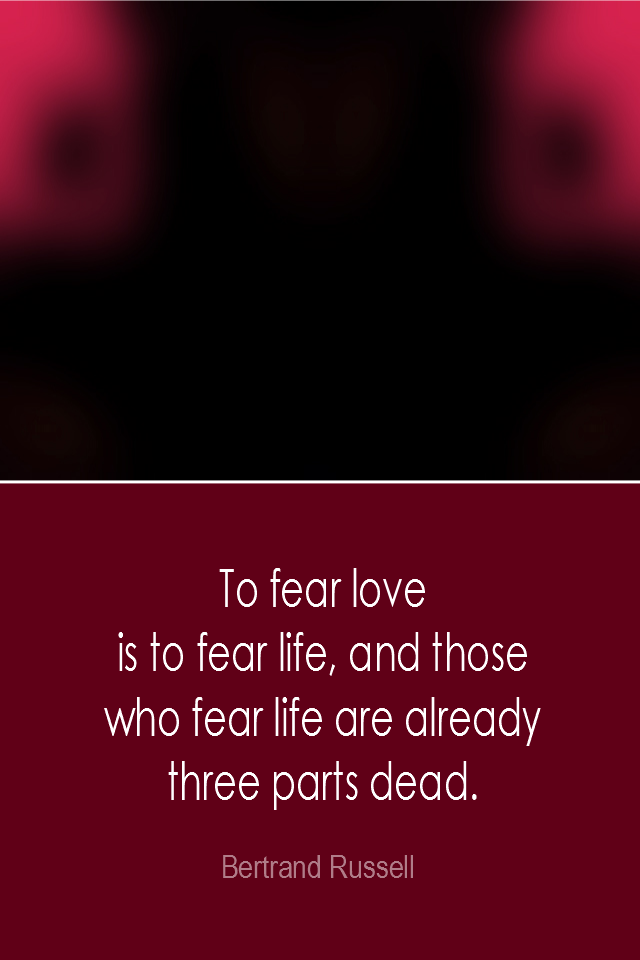 visual quote - image quotation: To fear love is to fear life, and those who fear life are already three parts dead. - Bertrand Russell