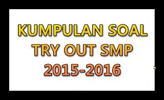 Kumpulan Soal Try Out SMP Semua Pelajaran Lengkap 2015-2016