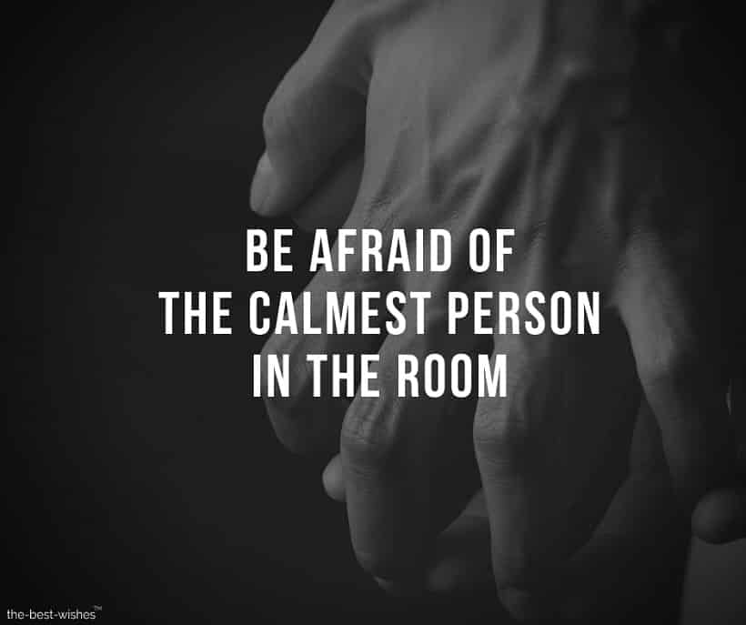 be afraid of the calmest person in the room