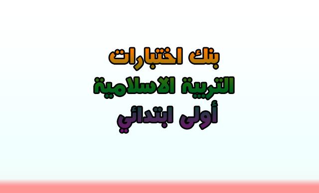 بنك اختبارات التربية الاسلامية أولى ابتدائي