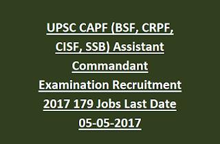 UPSC CAPF (BSF, CRPF, CISF, SSB) Assistant Commandant Examination Recruitment 2017 Notification 179 Jobs Last Date 05-05-2017