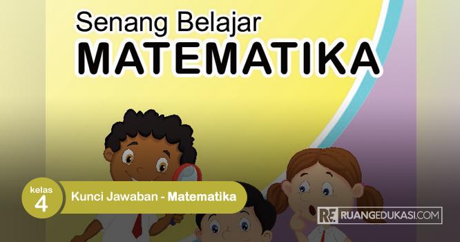 Kunci Jawaban Buku Tematik Senang Belajar Matematika Kelas 4 Kurikulum 2013 Ruang Edukasi