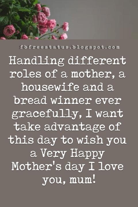 great mothers day messages, Handling different roles of a mother, a housewife and a bread winner ever gracefully, I want take advantage of this day to wish you a Very Happy Mother's day I love you, mum!