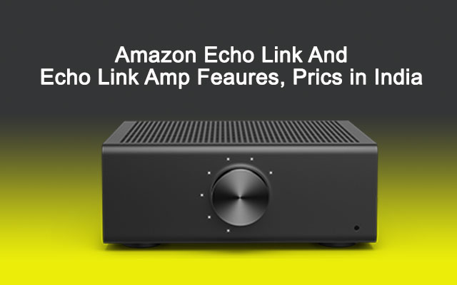 Amazon Echo Link And Echo Link Amp Feaures Prics in India