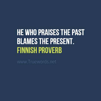 He who praises the past blames the present.