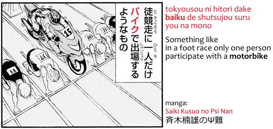 "Word baiku バイク, ""motorbike"" in Japanese, used in manga Saiki Kusuo no Psi-Nan: tokyousou ni hitori dake baiku de shutsujou suru you na mono, 徒競走に一人だけバイクで出場するようなもの, something like in a foot race only one person participate with a motorbike."