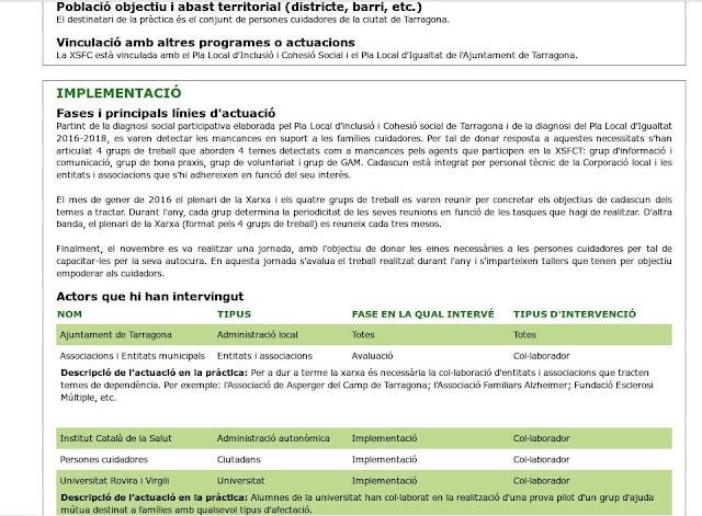 Vinculació amb altres programes o actuacions La XSFC està vinculada amb el Pla Local d'Inclusió i Cohesió Social i el Pla Local d'Igualtat de l'Ajuntament de Tarragona.      Implementació Fases i principals línies d'actuació Partint de la diagnosi social participativa elaborada pel Pla Local d'inclusió i Cohesió social de Tarragona i de la diagnosi del Pla Local d'Igualtat 2016-2018, es varen detectar les mancances en suport a les famílies cuidadores. Per tal de donar resposta a aquestes necessitats s'han articulat 4 grups de treball que aborden 4 temes detectats com a mancances pels agents que participen en la XSFCT: grup d'informació i comunicació, grup de bona praxis, grup de voluntariat i grup de GAM. Cadascun està integrat per personal tècnic de la Corporació local i les entitats i associacions que s'hi adhereixen en funció del seu interès.  El mes de gener de 2016 el plenari de la Xarxa i els quatre grups de treball es varen reunir per concretar els objectius de cadascun dels temes a tractar. Durant l'any, cada grup determina la periodicitat de les seves reunions en funció de les tasques que hagi de realitzar. D'altra banda, el plenari de la Xarxa (format pels 4 grups de treball) es reuneix cada tres mesos.  Finalment, el novembre es va realitzar una jornada, amb l'objectiu de donar les eines necessàries a les persones cuidadores per tal de capacitar-les per la seva autocura. En aquesta jornada s'avalua el treball realitzat durant l'any i s'imparteixen tallers que tenen per objectiu empoderar als cuidadors. Actors que hi han intervingut  Nom  Tipus  Fase en la qual intervé  Tipus d'intervenció   Ajuntament de Tarragona  Administració local   Totes  Totes   Associacions i Entitats municipals  Entitats i associacions   Avaluació  Col·laborador     Descripció de l'actuació en la pràctica: Per a dur a terme la xarxa és necessària la col·laboració d'entitats i associacions que tracten temes de dependència. Per exemple: l'Associació de Asperger del Camp de Tarragona