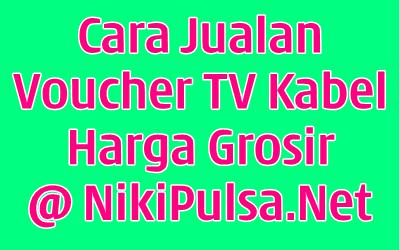 Cara Mudah Jualan Voucher TV Kabel Berlangganan Prabayar di Server Niki Reload Bisnis Agen Pulsa Elektrik Online Termurah Jakarta Bandung Semarang Surabaya