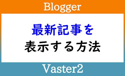 Blogger Labo:【Blogger】最新記事を追加する方法【Vaster2】