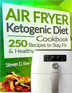 Air Fryer Ketogenic Diet Cookbook: 250 Recipes to Stay Fit and Healthy by Steven D. Shaw