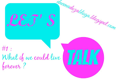LET'S TALK #1 : What if we could live forever?