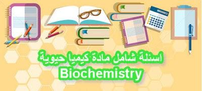 اسئلة شامل مادة كيميا حيوية - Biochemistry