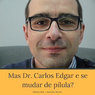 Mas Dr. Carlos Edgar e se mudar de pílula?