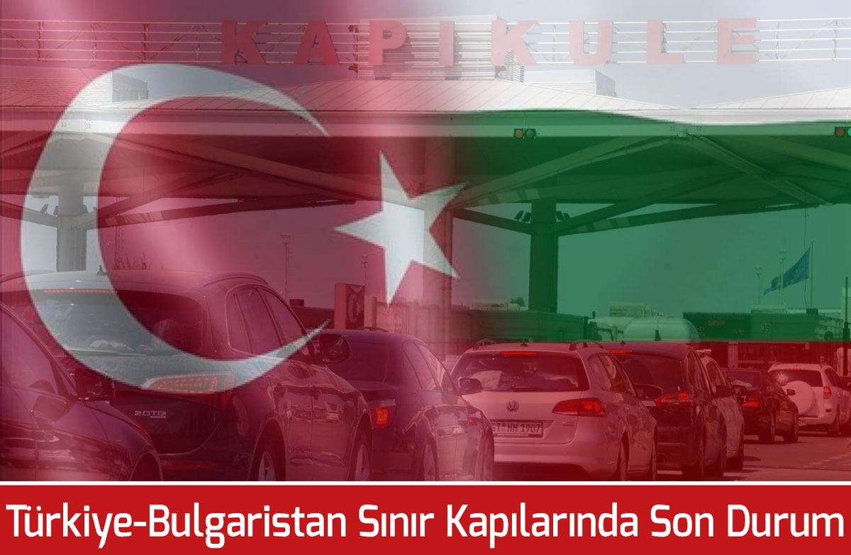 Sila Yolu Türkiye - Bulgaristan Sınır Kapıları Son Durumu