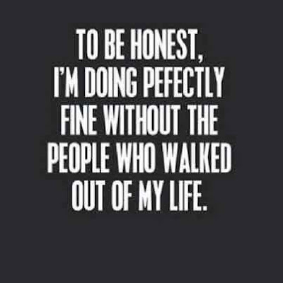 To be honest, I'm doing perfectly fine without the people who walked out of my life