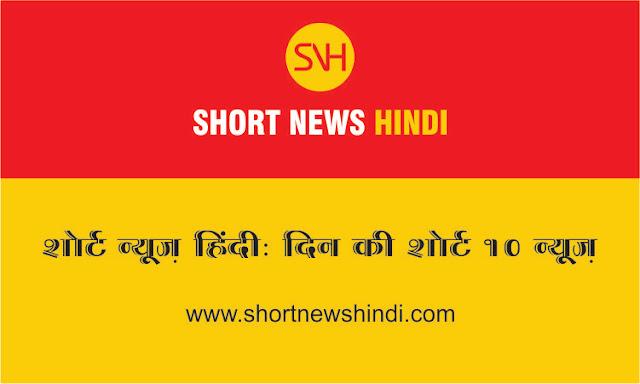 शोर्ट न्यूज़ हिंदी: दिन की शोर्ट न्यूज़