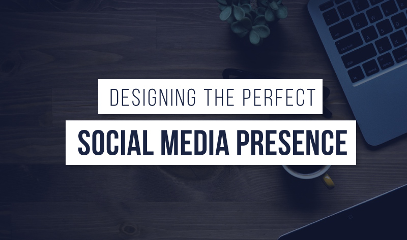 Designing The Perfect Social Media Presence