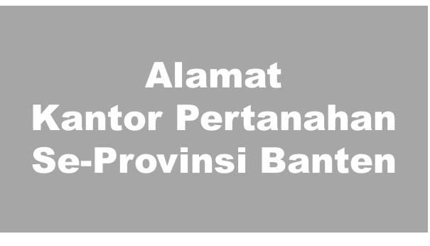 Alamat Kantor Pertanahan Kabupaten Dan Kota Se-Provinsi Banten