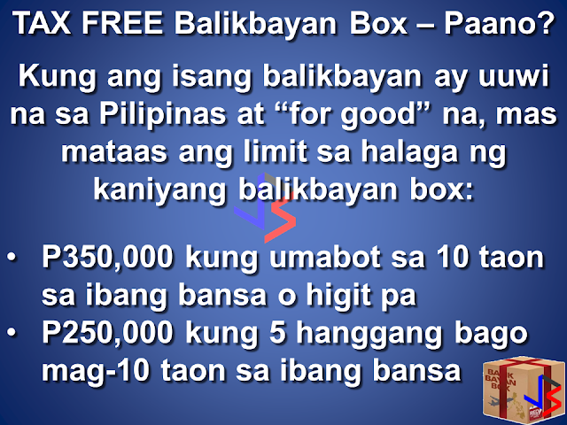 "The ""balikbayan box"" remains Tax Exempt. The rules governing the privilege is under the Customs Modernization and Tariff Act (CMTA). This law was passed last June 2016 and was implemented December 2016.  According to CMTA, the following are qualified to avail of the tax free privilege: OFWs registered with the DOLE/POEA Filipino who has dual citizenship Filipino businessmen, investors working or students studying abroad Filipinos who are temporarily staying abroad for not less than six months  To avail of the Tax Free privilege, the sender must submit a copy of hi/her passport (identity page). A Philippine or foreign passport may be used. In case of dual citizenship, a copy of proof of dual citizenship must also be submitted.  An information sheet provided by the Bureau of Customs must be filled up. Three copies must be furnished for each box or package to be sent. This will serve as the packing list of your cargo.  Items that are new and costing P10,000 and above must have the corresponding receipt, invoice or any proof of payment attached to the Information Sheet. Used items do not need receipts, and you may list them with an estimated price that is lower than the original price.  For a ""balikbayan box"" to remain tax free, it must only contain personal or household items. The quantity must not be commercial, and the purpose should not be for resale, barter or rental use.  A qualified Filipino may ""balikbayan boxes"" up to three times per calendar year (Jan 1 to Dec 31). The maximum total combined value of the tax free goods must be P150,000 for the whole year.  To avail of the tax free benefit, the ""balikbayan box"" recipient should be a family member or relative. This is to prevent smugglers from abusing the privilege intended for Filipinos.  A Filipino who is coming back to the Philippines ""for good"" has a higher maximum value cap for his cargo (with conditions): P350,000 if his/her stay abroad is ten years or more P250,000 if his/her stay abroad is five to almost ten years.  So if you want to send your balikbayan boxes Tax Free, Prepare a copy of your passport Prepare the Information Sheet (pages 1 & 2, three copies per box) Calculate the total amount of your cargo, making sure it does not exceed P150,000. Remember, if your cargo's value is less than P10,000, it automatically exempts it from tax, and the cargo does not count towards your limits in value or privilege use.  The BoC insists that the rights of OFWs are foremost in their minds, and that protecting the ""balikbayan box"" is the main purpose of these guidelines. Customs Commissioner Faeldon further reiterates that the boxes will not be opened, as ordered by President Duterte. Unless of course if the x-ray inspection shows something suspicious is in the box.  You may read Commissioner Faeldon's Clarification below:  STATEMENT ON THE BALIKBAYAN BOX ISSUES: Good morning po mga kababayan lalo na sa ating mga OFW, May balikbayan box program po tayo na TAX EXEMPTION para sa mga Pilipino na nais magpadala ng balikbayan box para sa kanilang pamilya. Hindi po ito mandatory. Para lang po ito sa mga nais mag avail ng BALIKBAYAN BOX TAX EXEMPTION. Pero yun gustong manatiling magbabayad ng buwis ay okay lang po yun kasi nakakatulong po kayo sa ating bayan sa pamamagitan ng inyong binabayad na buwis. June 2016 pa po naisabatas ng Kongreso ang Customs Modernization and Tariff Act (CMTA) at December 2016 pa po nailabas ang guidelines regarding balikbayan boxes. Naka apat na po kaming extension sa pagpapatupad nito. Just to clarify po ang pagffill up po ng information sheet at pagpprovide ng resibo, para lang po yun sa mga Pilipino na magpapadala ng balikbayan box sa kanilang pamilya na nais mag avail ng tax exemption under Sec 800 (g) ng CMTA. Mas makakatipid po kayo kung mag aavail po kayo ng tax exemption na ito kasi po under the balikbayan box program, tinanggal po ang buwis na babayaran nyo. Ang balikbayan box program po ay nagbibigay ng pagkakataon sa mga OFWs na magpadala ng P150,000 worth of household and personal effects sa loob ng isang taon na walang bayad na buwis. Ngayon po, ang information sheet ay kailangan fill up pan. Ito po ay parang packing list ngunit mas comprehensibo upang makasiguro kayo na tama ang matatanggap ng inyong pinaldalhan. Ngunit di po kailangan ang passport kung di po kayo mag avail ng tax and duty free exemption. Doon naman po sa mga nais mag avail, nakasaad po sa batas na kung ikaw ay Pilipino at nais mong magpadala sa iyong pamilya o kamag-anak, tax free po ito hanggang P150,000 sa loob ng isang taon. Ang paglilista po ng items nyo ay para po sa proteksyon ninyo. Ito po ay para masiguro na ang ipinadala nyo ay yun din ang matatanggap sa Pilipinas. Hindi po kailangan ng resibo pag used items, groceries, regalo, at sa mga bagay na mas mura Sa P10,000.00. Ang inyong kailangan ilagay ay tansya or approximate amount lamang. Halimbawa, ang t-shirt na una'y nabili ng P500.00 at gamit na ay pwedeng ideclara ng P100.00 pesos. Kailangan lang po ng resibo pag brand new at nagkakahalaga ng higit Sa P10,000.00 ang isang bagay. Ito po at pribileyiho at isang regalo ng gobyerno sa ating mga kababayan. Kaya po tayo'y nananawagan at umaapela sa likas na kabutihan ng ating mga kakababayan na wag po itong abusuhin. Para sa TUNAY NA PAGBABAGO. Maraming salamat po."