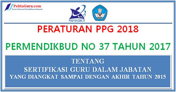 Peraturan PPG 2018 PERMENDIKBUD NO. 37 Tahun 2017 Sertifikasi Guru Dalam Jabatan