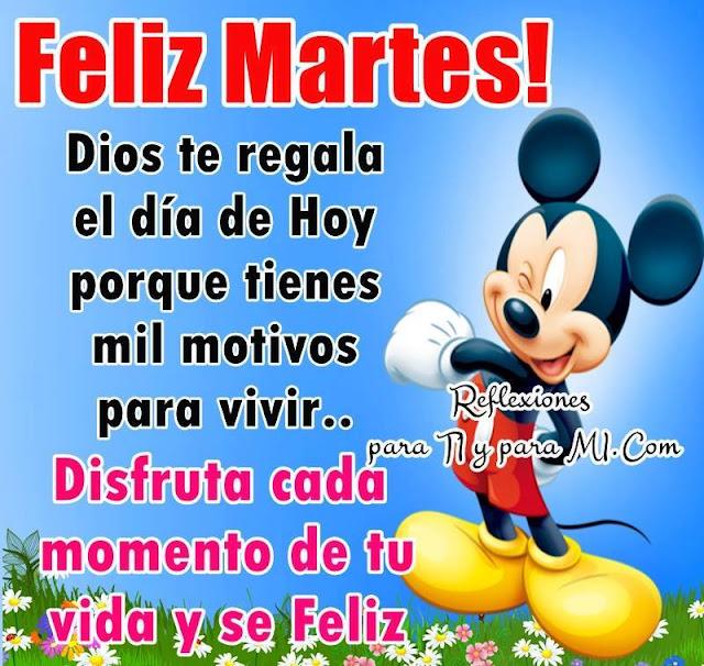 FELIZ MARTES Dios te regala el día de hoy porque tienes mil motivos para vivir
