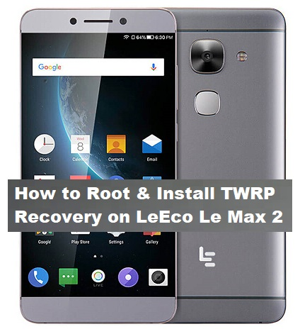 How to Root & Install TWRP Recovery on LeEco Le Max 2 - Kbloghub