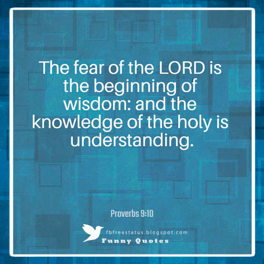 """The fear of the LORD is the beginning of wisdom: and the knowledge of the holy is understanding.""― Proverbs 9:10"