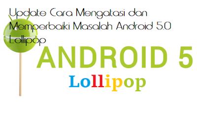 Update Cara Mengatasi dan Memperbaiki Masalah Android 5.0 Lollipop