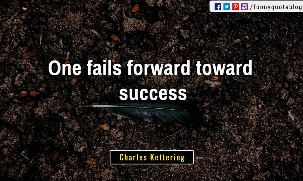 """One fails forward toward success."" ― Charles Kettering Quote"