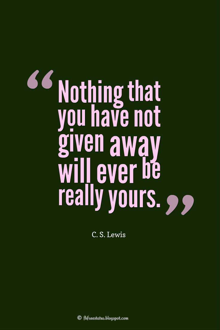 "Wise Quotes, ""Nothing that you have not given away will ever be really yours."" ― C. S. Lewis"