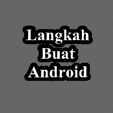 Langkah - langkah pembuatan software Android