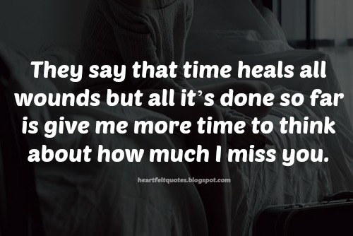 they say that time heals all wounds but all its done so far is give me more time to think about how much i miss you