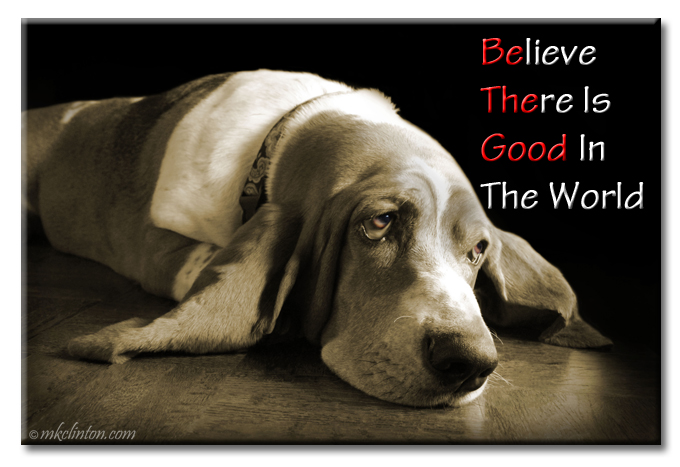 Believe There Is Good In The World ♥ Be The Good meme with Bentley Basset Hound