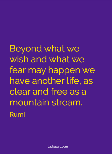 """Rumi quote: """"Beyond what we wish and what we fear may happen we have another life, as clear and free as a mountain stream."""""""