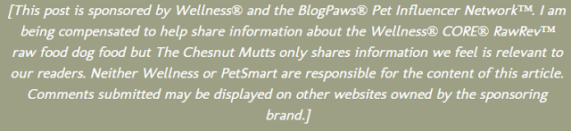 [This post is sponsored by Wellness® and the BlogPaws® Pet Influencer Network™. I am being compensated to help share information about the Wellness® CORE® RawRev™ raw food dog food but The Chesnut Mutts only shares information we feel is relevant to our readers. Neither Wellness or PetSmart are responsible for the content of this article. Comments submitted may be displayed on other websites owned by the sponsoring brand.]