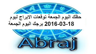 حظك اليوم الجمعة توقعات الابراج ليوم 18-03-2016 برجك اليوم الجمعة