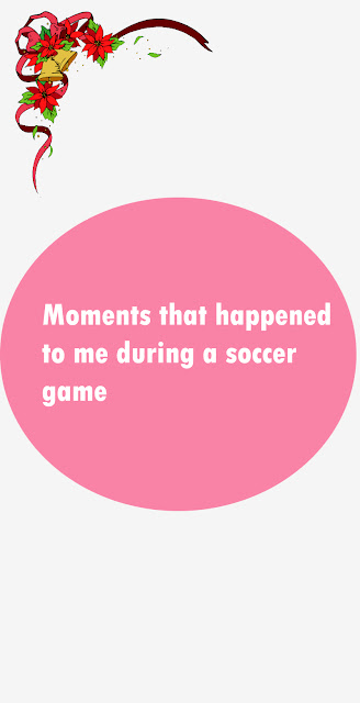 Moments that happened to me during a soccer game