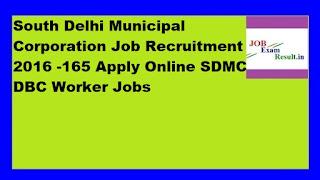 South Delhi Municipal Corporation Job Recruitment 2016 -165 Apply Online SDMC DBC Worker Jobs