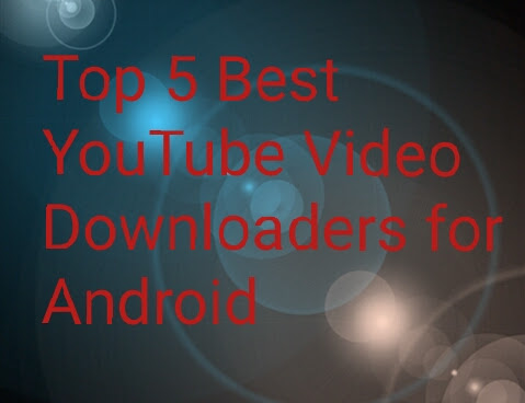Top 5 Best YouTube Video Downloader apps for Android