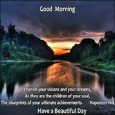 Good Morning For Her: Cherish your visions and your dreams, as they are the children of your soul, the blueprints of your ultimate achievements.