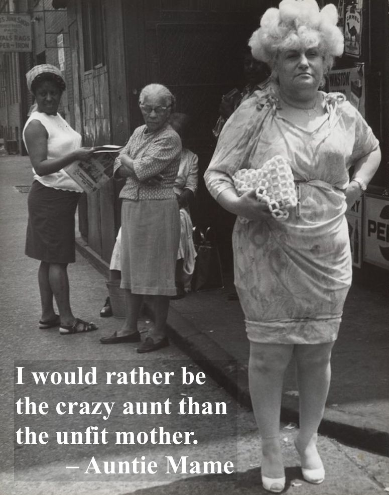 * I would rather be the crazy aunt than the unfit mother. Auntie Mame. A Nephew and His Aunt marchmatron.com