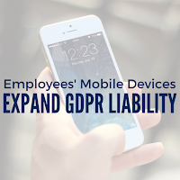 Employees' Mobile Devices Expand Your GDPR Liability: Here's How