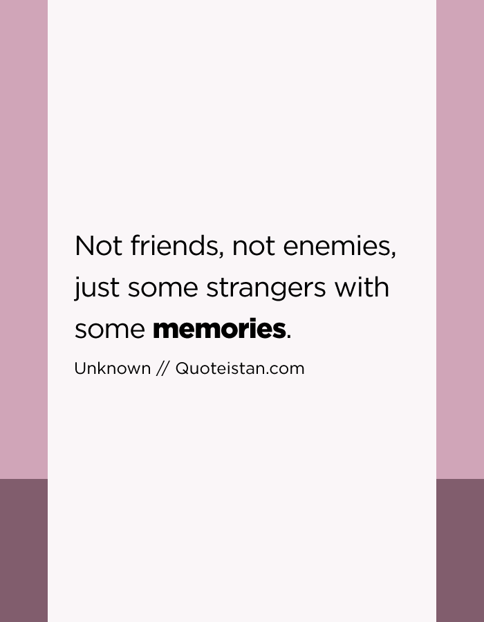 Not friends, not enemies, just some strangers with some memories.