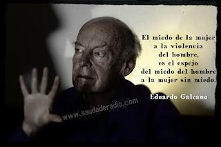 """""""El miedo de la mujer a la violencia del hombre, es el espejo del miedo del hombre a la mujer sin miedo."""" Eduardo Galeano"""
