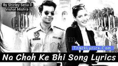 na-chah-ke-bhi-song-lyrics-rajkummar-rao-nargis-fakhri-shirley-setia-vishal-mishra